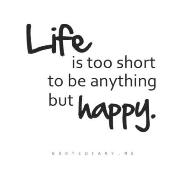 Life Is Too Short To Be Anything But Happy Write Therein Black