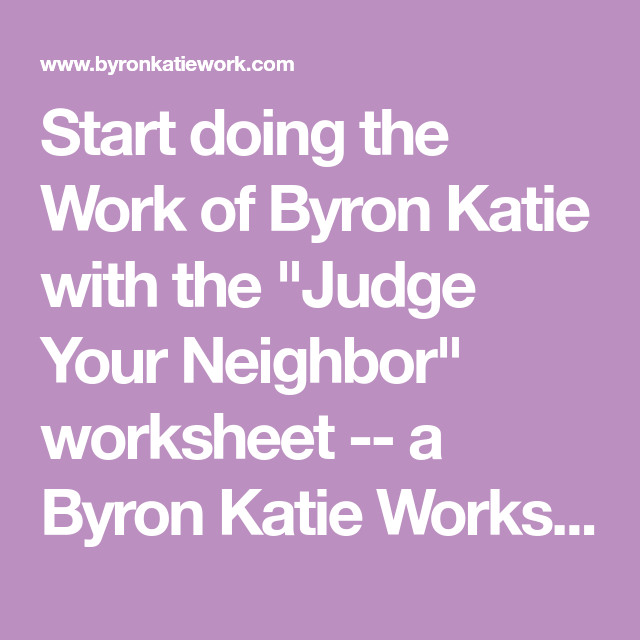 Start Doing The Work Of Byron Katie With The Judge Your Neighbor