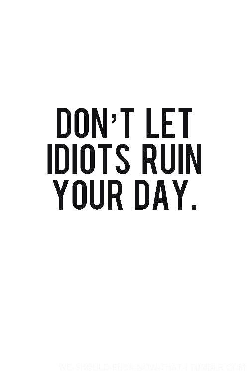 Don T Let Idiots Ruin Your Day Words Quotes Life Quotes Words
