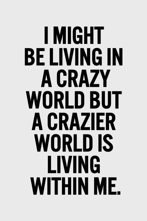I Might Be Living In A Crazy World But A Crazier World Is Living