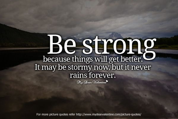 Be strong because things will get better  It maybe stormy