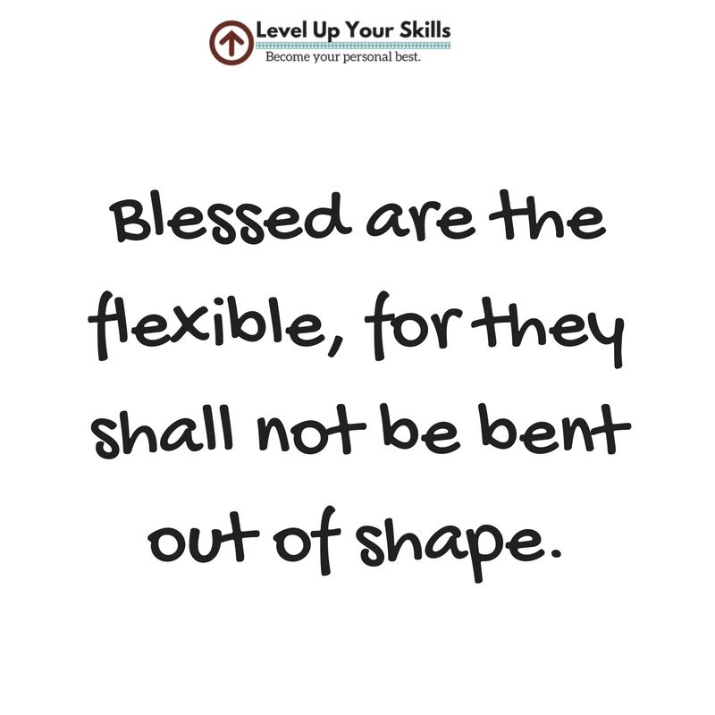 Blessed are the flexible, for they shall not be bent out