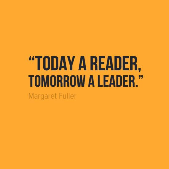 """Today a reader, tomorrow a leader."" ― Margaret Fuller ..."