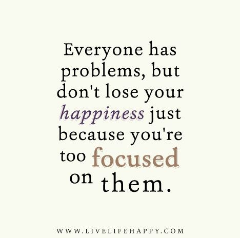 Everyone Has Problems But Don T Lose Your Happiness Just Because You Re Too Focused On Them Problem Quotes Talking Quotes Live Life Happy