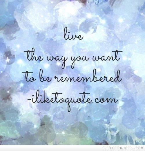 Live The Way You Want To Be Remembered Quotes Verses Wise Words