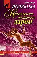 Читать книгу онлайн Новая жизнь не дается даром, Полякова Татьяна Викторовна #onlineknigi #читатель #буква #climax