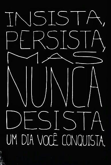 Insista Persista Mas Nunca Desista Um Dia Você Conquista