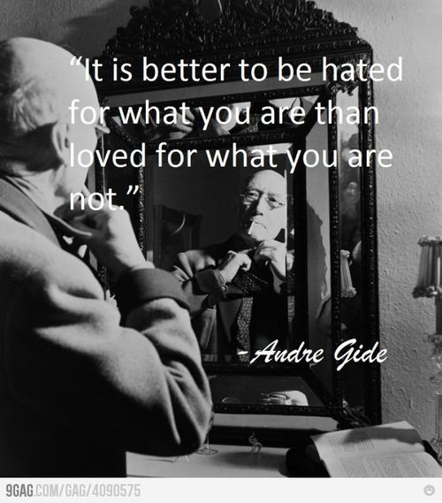 It's better to be hated for what you are than loved for what you are not. - Andre Gide