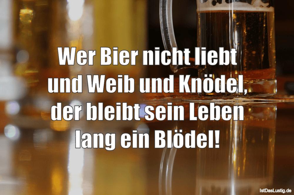Wer Bier nicht liebt und Weib und Knödel der bleibt sein Leben