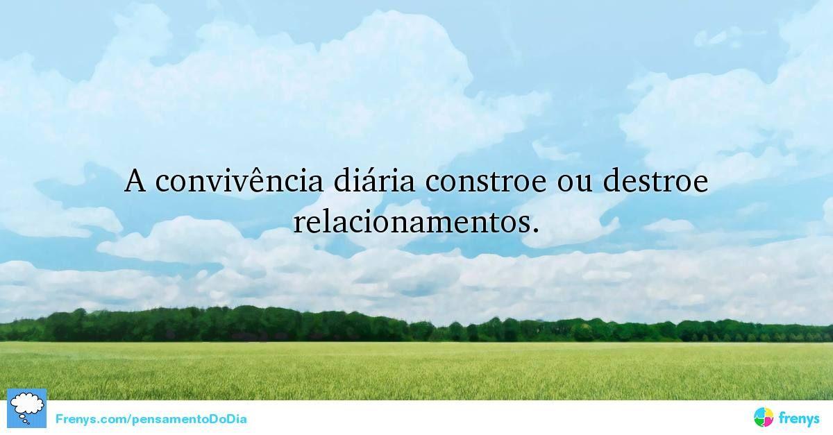 A convivência diária constroe ou destroe relacionamentos.  #valorizar #pensamento