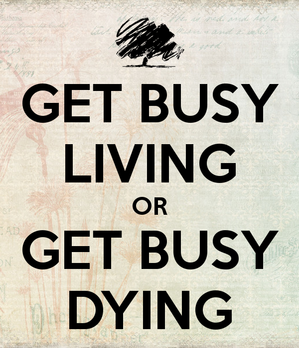 """Get busy living or get busy dying.....there ain't nothing ..."