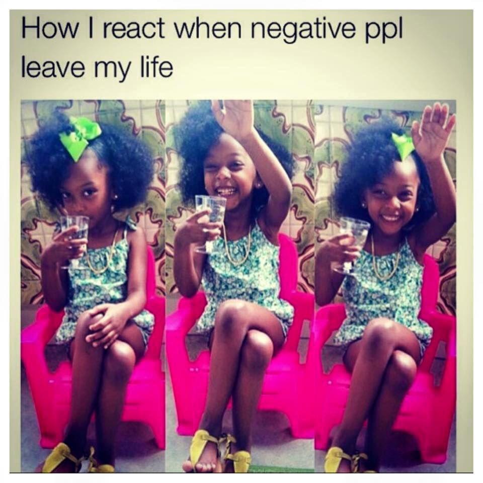 Buh bye! Bye Felicia! Negative people need to go