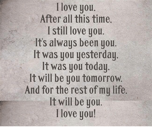 Love You After All This Time I Still Love You It's Always Been You It Was You Yesterday It Was You Today It Will Be You Tomorrow and for the Rest of My Life Lt Will Be You I Love You! | Life Meme on ME.ME
