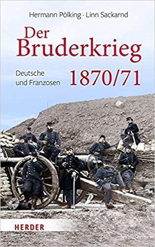 Der Bruderkrieg:  Deutsche und Franzosen 1870/71 von Hermann Pölking-Eiken und Linn Sackarnd. Das biografische Panorama eines Krieges, der unsere Geschichte geprägt hat – Mag 2020