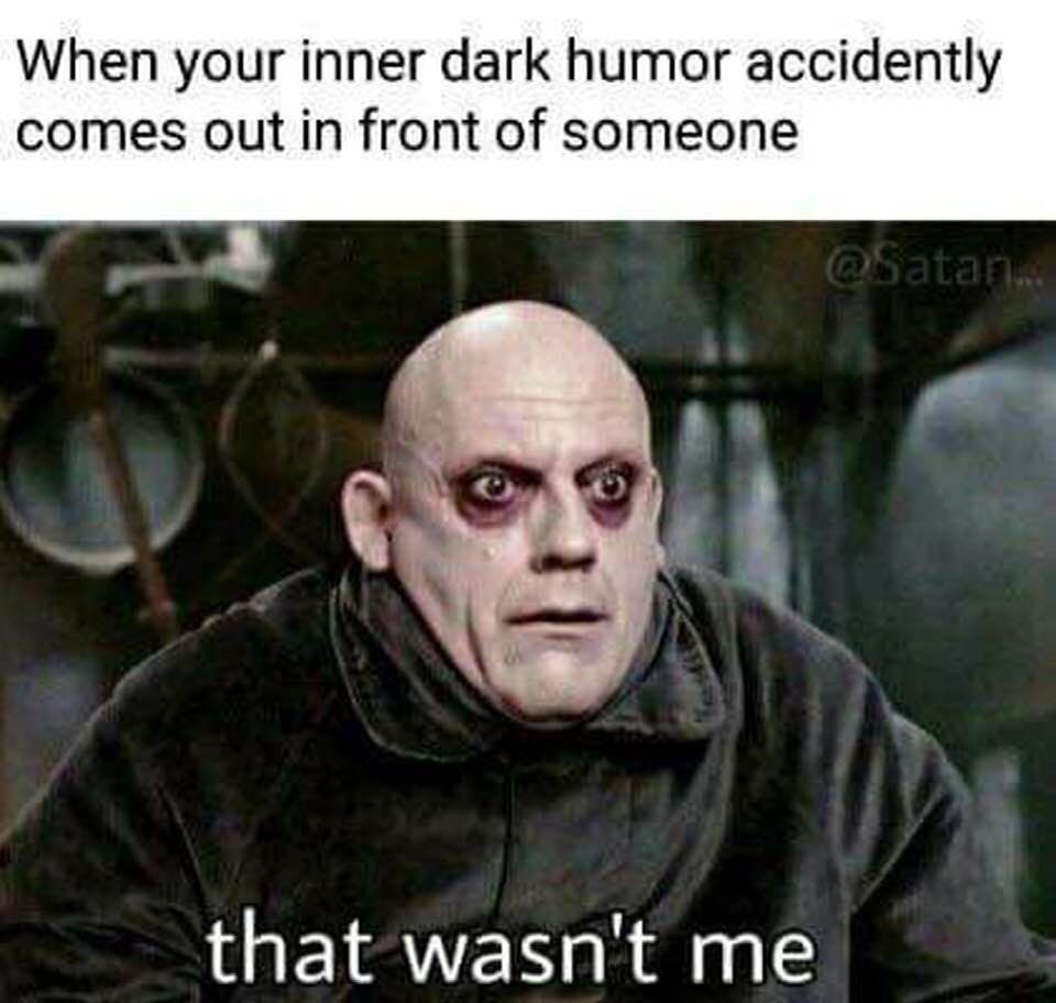 When Your Inner Dark Humor Accidentally Comes Out In Front Of Someone That Wasn T Me Humor Inappropriate Memes Sarcastic Dark Humour Memes