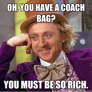 Yes condescending Wonka, I am rich, and when I die, I will be buried with all 10 of my Coach bags.