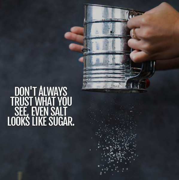 Don T Always Trust What You See Even Salt Looks Like Sugar Seeing Quotes Trust Quotes What You See