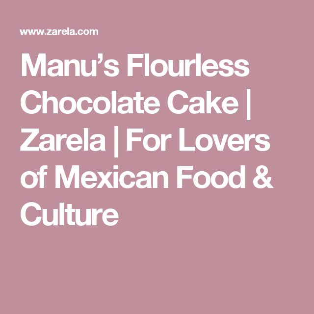 Manu's Flourless Chocolate Cake | Zarela | For Lovers of Mexican Food & Culture