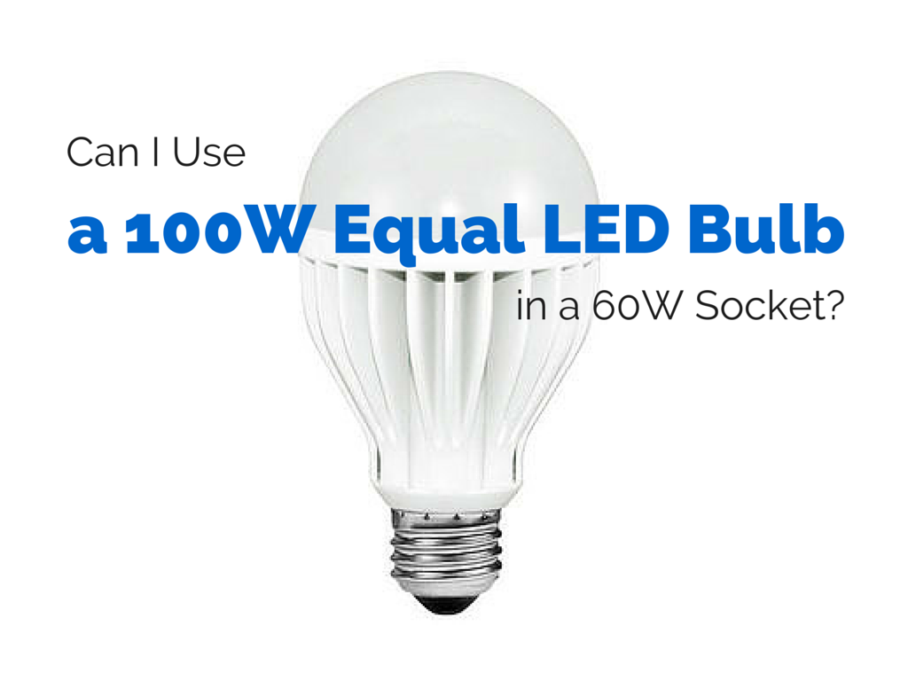 Can I Use A 100w Equal Led Bulb In A 60w Socket With Images Led Bulb Bulb Led Light Bulb