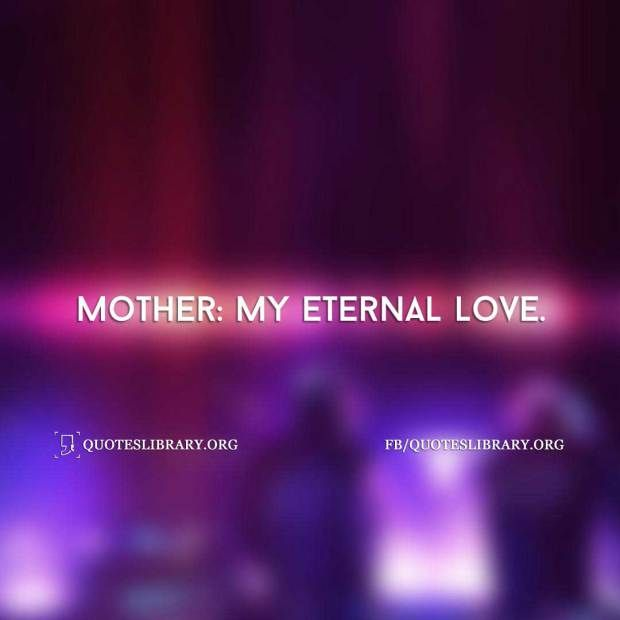 Mother My Eternal Love Mothers Day Quotes Quote Of The Day Mother Quotes