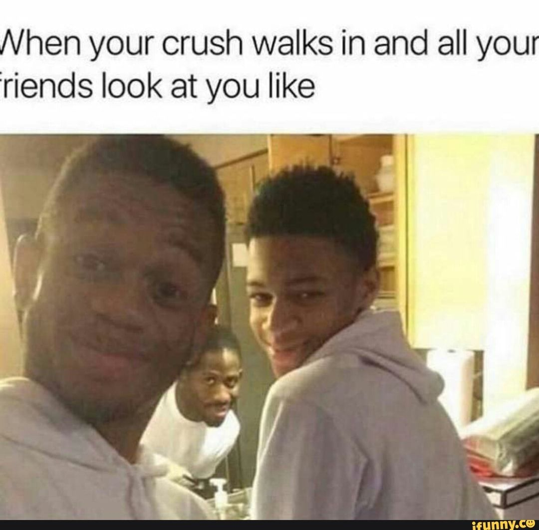 Hen Your Crush Walks In And All You Riends Look At You Like Ifunny Crush Humor Crush Quotes Funny Relatable Crush Posts