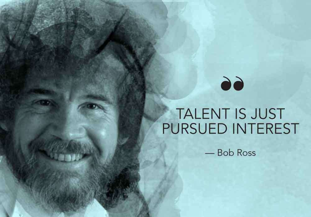 """Talent is just pursued interest."" Bob Ross vermoedelijk"