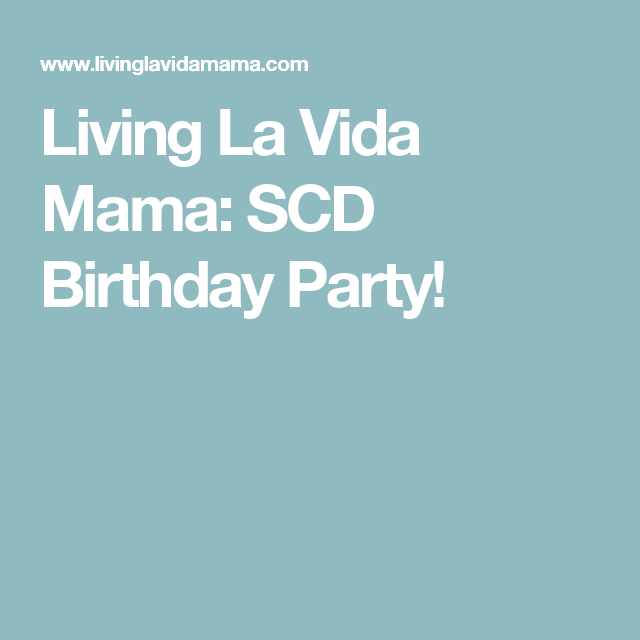 Living La Vida Mama: SCD Birthday Party!