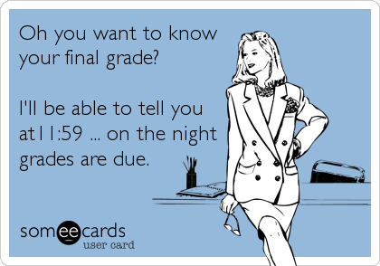 Oh you want to know your final grade? I'll be able to tell you at11:59 ... on the night grades are due.