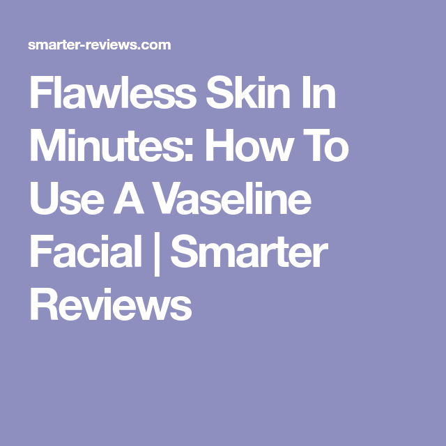 Flawless Skin In Minutes: How To Use A Vaseline Facial