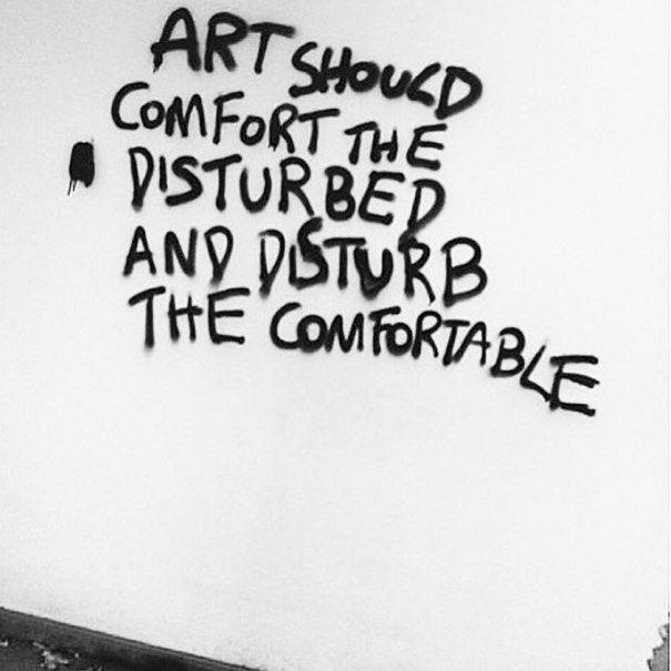 Art should comfort the disturbed and disturb the