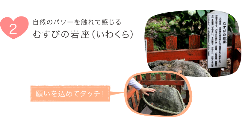 2.自然のパワーを触れて感じる むすびの岩座(いわくら)
