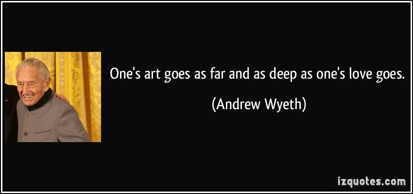 One's art goes as far and as deep as one's love goes.  - Andrew Wyeth