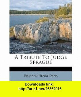 A Tribute To Judge Sprague (9781245130240) Richard Henry Dana , ISBN-10: 1245130242  , ISBN-13: 978-1245130240 ,  , tutorials , pdf , ebook , torrent , downloads , rapidshare , filesonic , hotfile , megaupload , fileserve