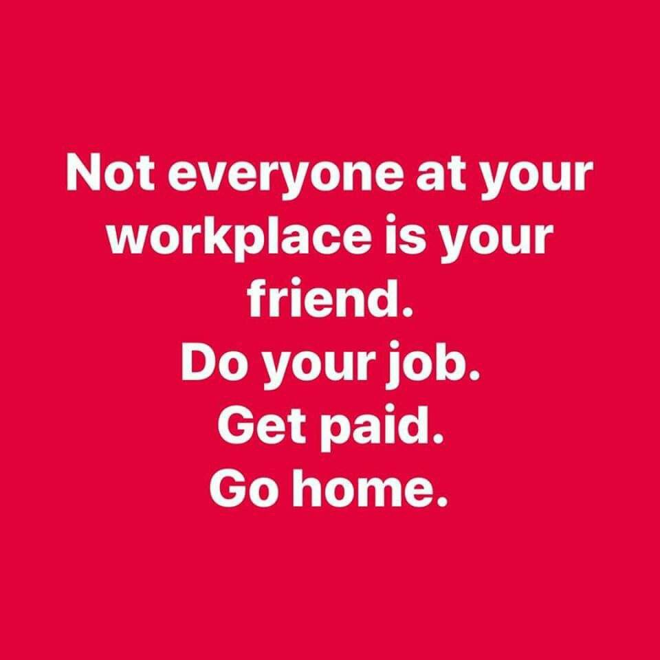 Not Everyone At Your Workplace Is Your Friend Do Your Job Get Paid Go Home Job Quotes Work Friends Quotes Work Quotes