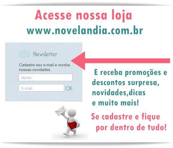 Você sabia que agora a Novelândia tem newslatter? Sim , agora quem cadastrar seu email em nossa newsletter,pode receber a qualquer momento promoções e descontos surpresa, avisos de produtos novos,dicas e muito mais! Mas só para quem é cadastrado, não fique fora dessa! Acesse nossa loja www.novelandia.com.br ,dessa a página e cadastre seu nome e email na lacuna newsleatter!