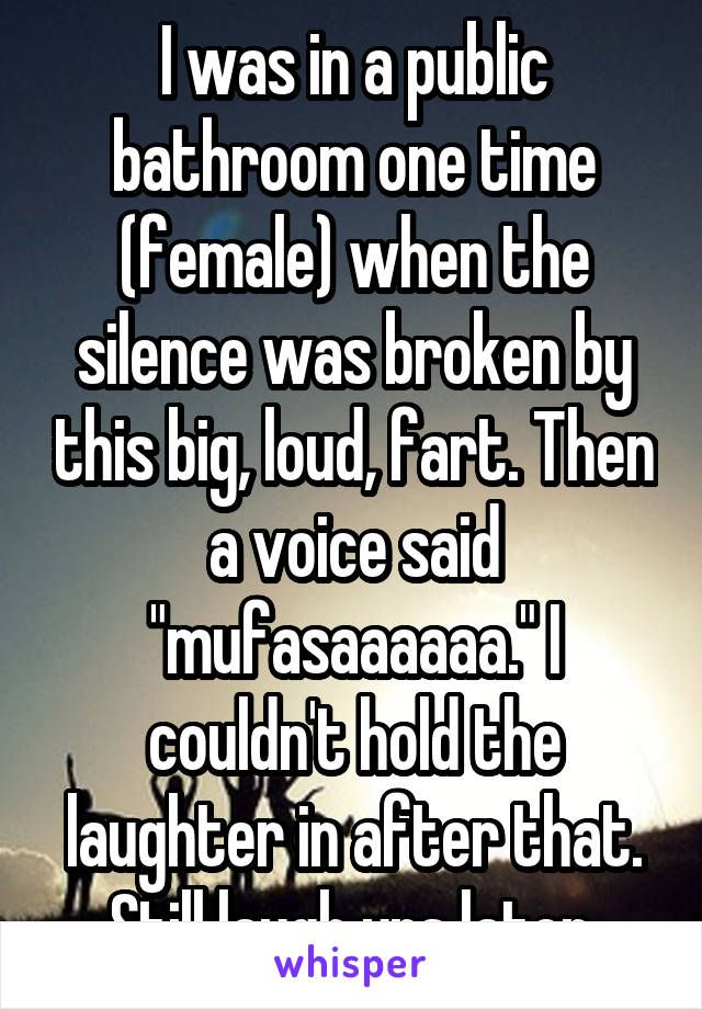 I was in a public bathroom one time (female) when the silence was broken by this big, loud, fart. Then a voice said