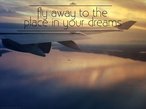 Fly away to the place in your dreams travel quote