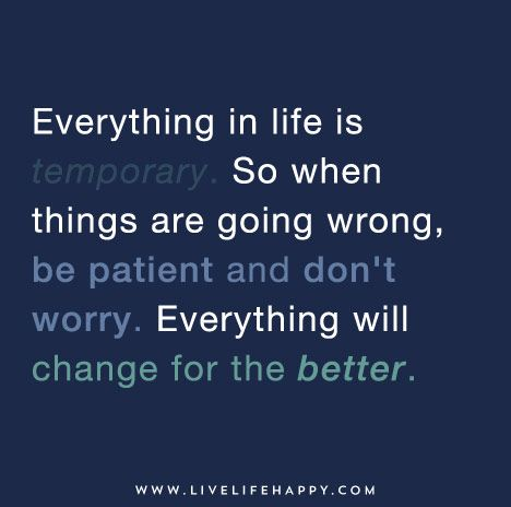 Everything in life is temporary. So when things are going wrong, be patient and don't worry. Everything will change for the better.