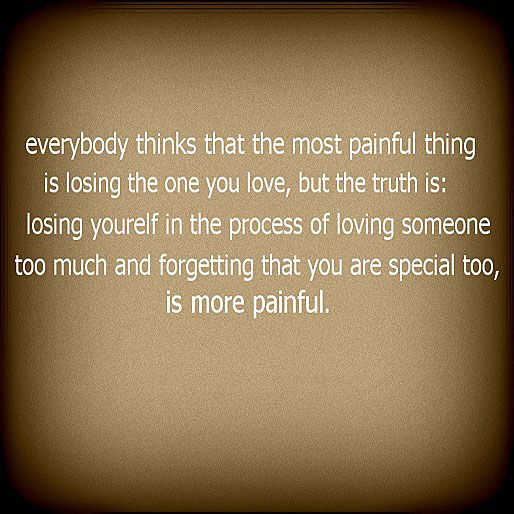 Wonderful Everybody Thinks That The Most Painful Thing Is Losing The One You Love,  But The Truth Is: Losing Yourself In The Process Of Loving Someone Too Much  And ...