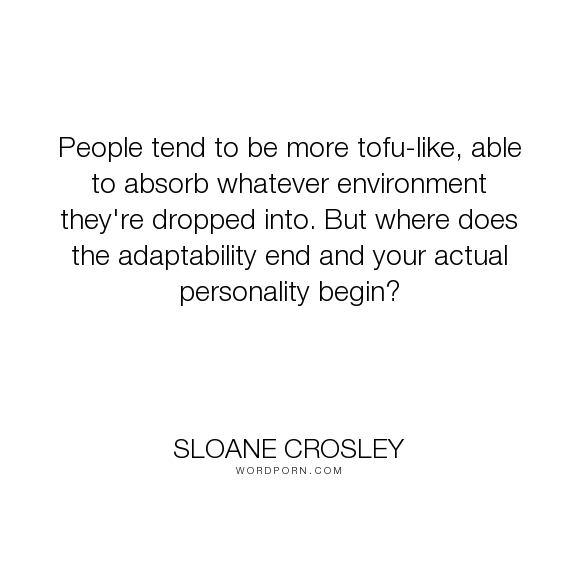 """Sloane Crosley - """"People tend to be more tofu-like, able to absorb whatever environment they're dropped..."""". personality, adaptability"""