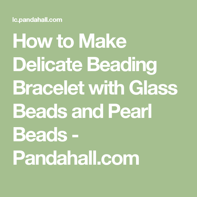 How to Make Delicate Beading Bracelet with Glass Beads and Pearl Beads - Pandahall.com