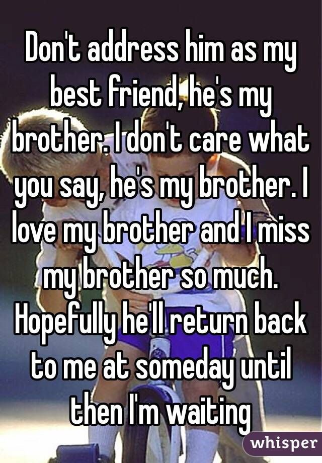 Don T Address Him As My Best Friend He S My Brother I Don T Care What You Say He S My Brother I Love My I Love My Brother Missing My Brother My Best