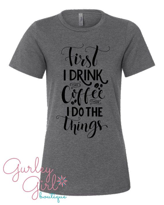 8e712cc63 Coffee lovers Women's Gray Graphic Tee. First I Drink The Coffee is perfect  gift for any coffee drinker.