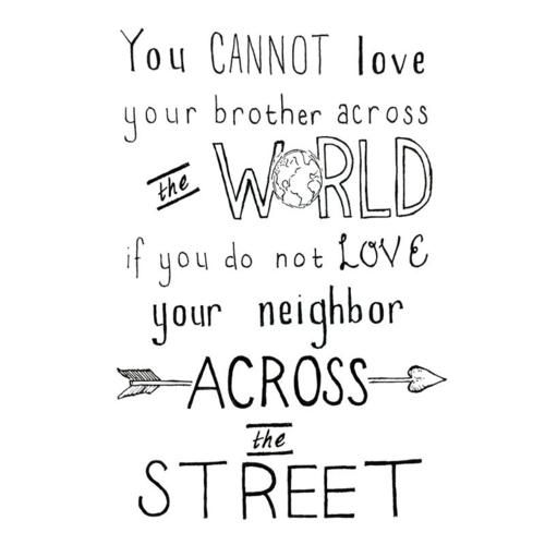 You Cannot Love Your Brother Across The World If You Do Not Love Your Neighbor Across The Street 3 Inspirational Words Cool Words Words Of Wisdom