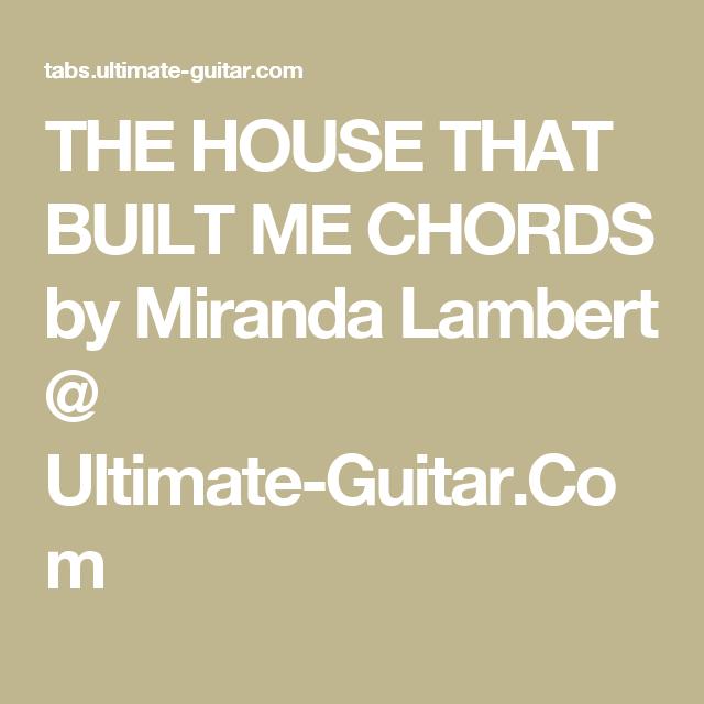 THE HOUSE THAT BUILT ME CHORDS by Miranda Lambert @ Ultimate-Guitar ...