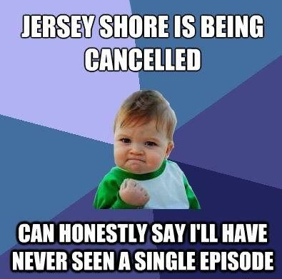 Jersey Shore Is Being Cancelled The Youth Of Today Just Might Have Some Hope Now To Become Normal Again Success Kid Fun Facts Humor