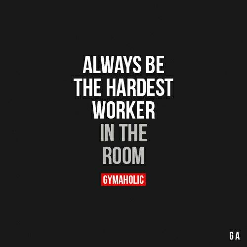 Always Be The Hardest Worker In The Room This Goes For All