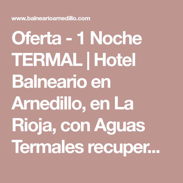 Oferta 1 Noche Termal Hotel Balneario En Arnedillo En La Rioja Con Aguas Termales Recuperarse De Reumatismos Artritis Y A Balneario Aguas Termales Hotel