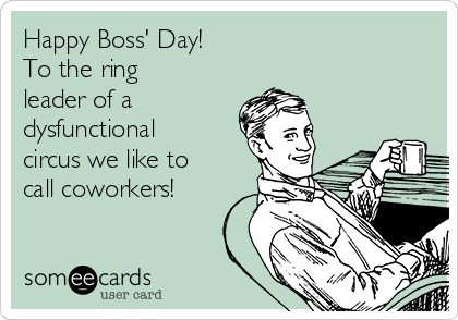 Dysfunctional Coworkers Leader Circus Happy Bosss Ecard Ring Like Call The Day Of To Wehappy Boss S Boss Humor Ecards Funny Sarcasm Ecards Funny