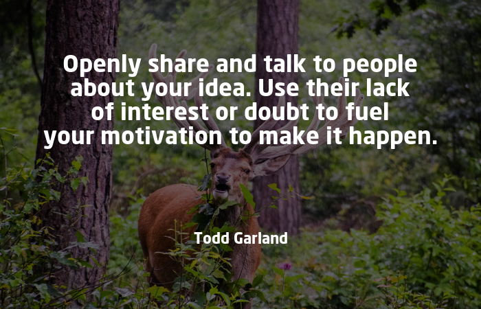 """Image result for """"Openly share and talk to people about your idea. Use their lack of interest or doubt to fuel your motivation to make it happen."""" – Todd Garland"""""""